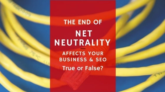 The End of Net Neutrality Affects Your Business & SEO True Or False